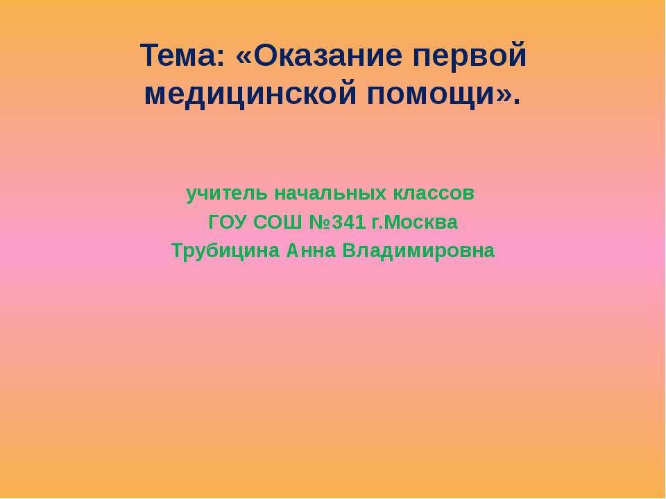 Тема: «Оказание первой медицинской помощи». учитель начальных классов ГОУ СОШ...