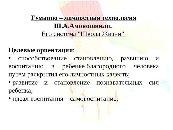 """Гуманно – личностная технология Ш.А.Амоношвили. Его система """"Школа Жизни"""" Цел..."""