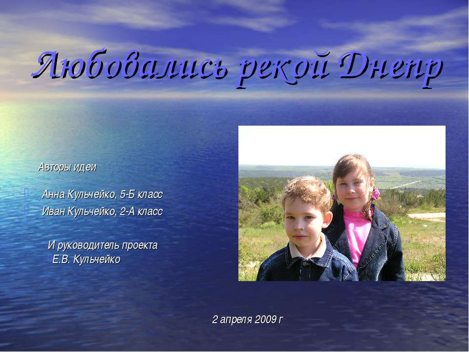 Любовались рекой Днепр Анна Кульчейко, 5-Б класс Иван Кульчейко, 2-А класс Ав...
