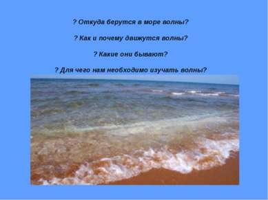 ? Откуда берутся в море волны? ? Как и почему движутся волны? ? Какие они быв...