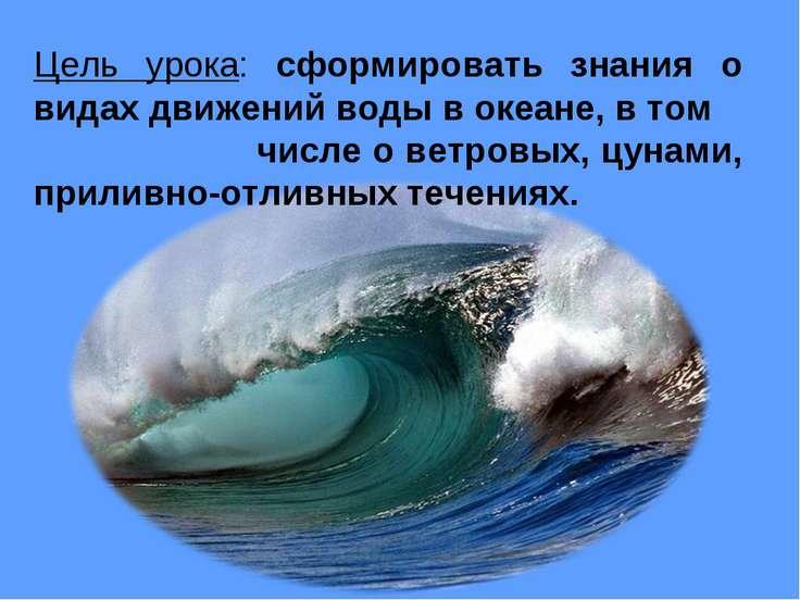 Цель урока: сформировать знания о видах движений воды в океане, в том числе о...