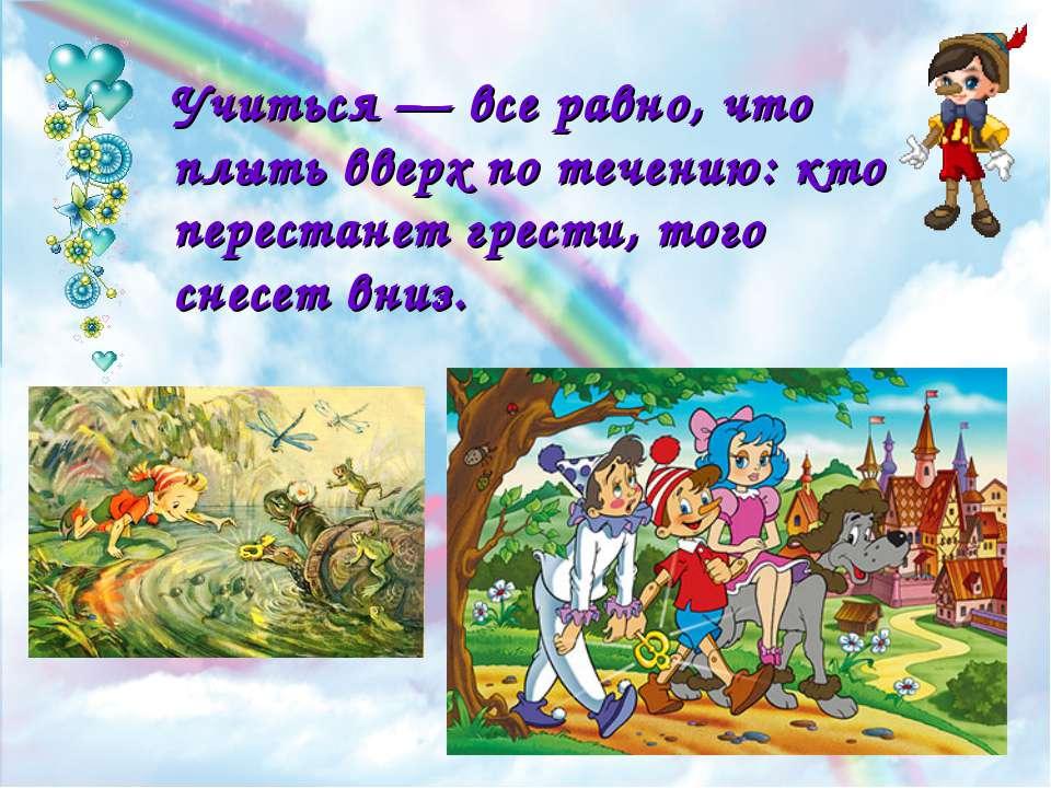 Учиться — все равно, что плыть вверх по течению: кто перестанет грести, того ...