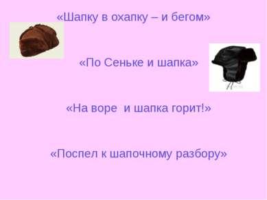 «Шапку в охапку – и бегом» «По Сеньке и шапка» «На воре и шапка горит!» «Посп...