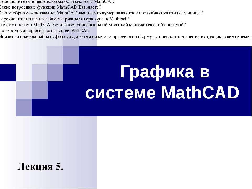 Графика в системе MathCAD Лекция 5. Контрольные вопросы Перечислите хотя бы с...