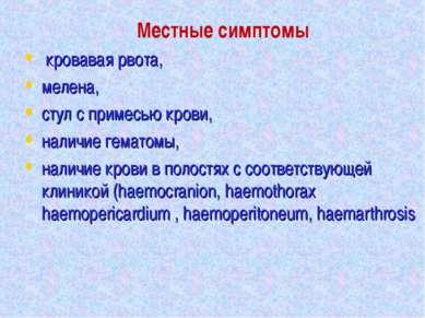 Местные симптомы кровавая рвота, мелена, стул с примесью крови, наличие гемат...