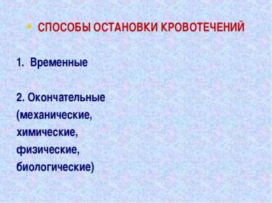 СПОСОБЫ ОСТАНОВКИ КРОВОТЕЧЕНИЙ 1. Временные 2. Окончательные (механические, х...