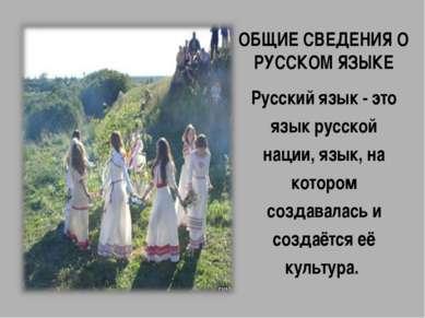 ОБЩИЕ СВЕДЕНИЯ О РУССКОМ ЯЗЫКЕ Русский язык - это язык русской нации, язык, н...