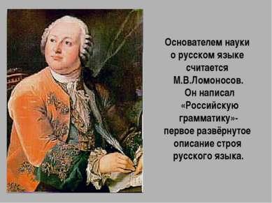 Основателем науки о русском языке считается М.В.Ломоносов. Он написал «Россий...