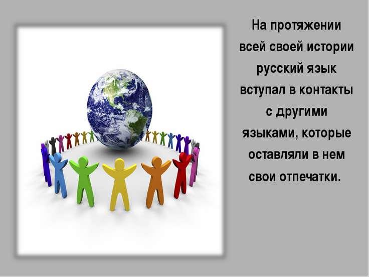На протяжении всей своей истории русский язык вступал в контакты с другими яз...