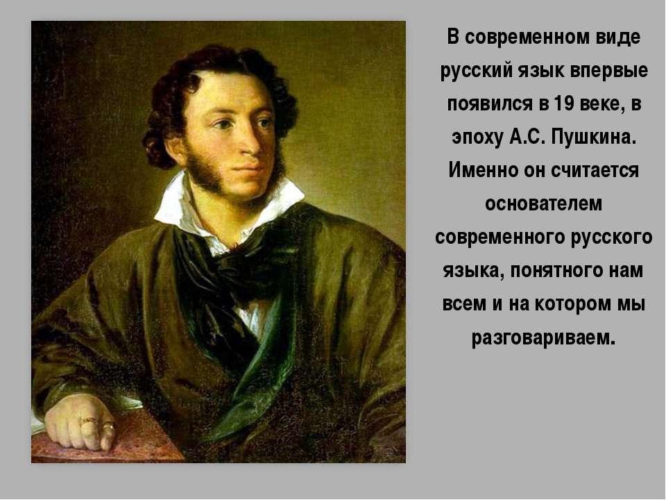 В современном виде русский язык впервые появился в 19 веке, в эпоху А.С. Пушк...