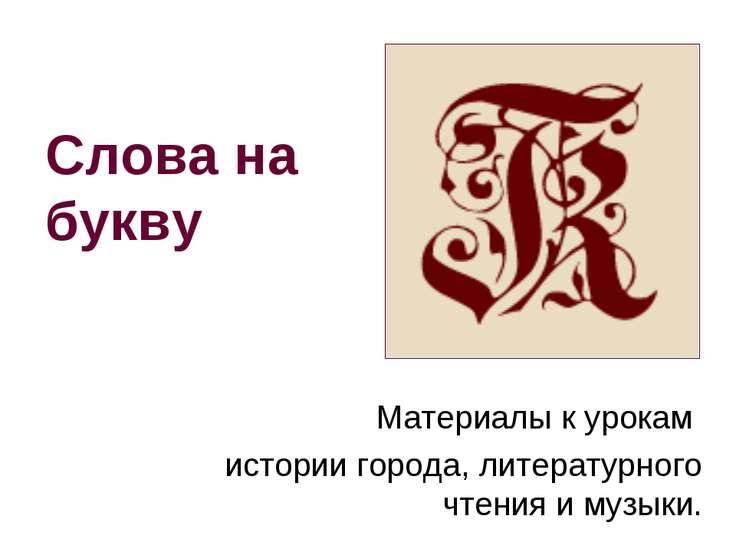 Слова на букву Материалы к урокам истории города, литературного чтения и музыки.