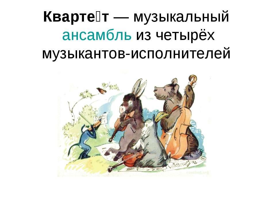 Кварте т — музыкальный ансамбль из четырёх музыкантов-исполнителей