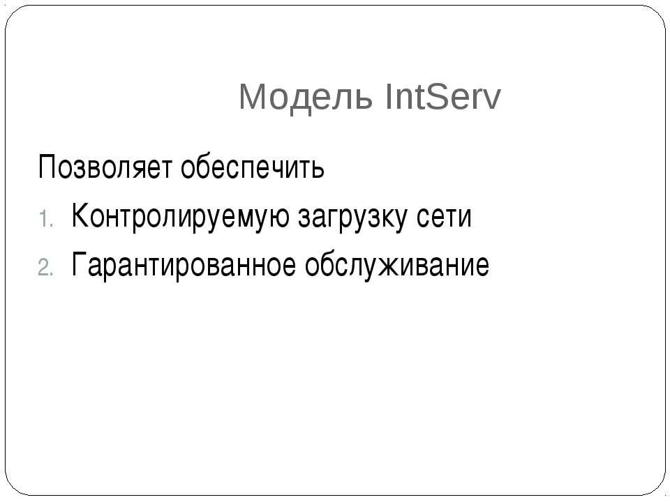 Модель IntServ Позволяет обеспечить Контролируемую загрузку сети Гарантирован...