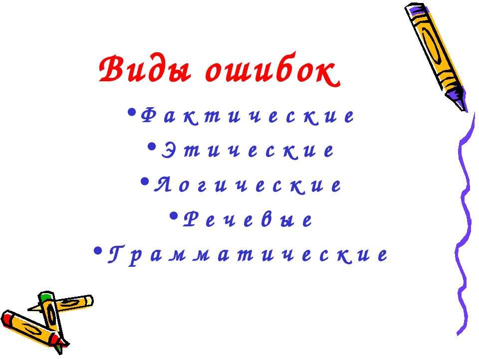 Виды ошибок Ф а к т и ч е с к и е Э т и ч е с к и е Л о г и ч е с к и е Р е ч...