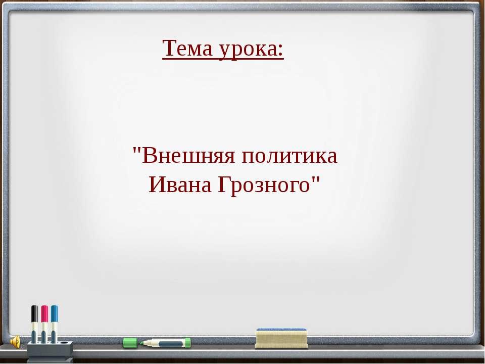 """""""Внешняя политика Ивана Грозного"""" Тема урока:"""