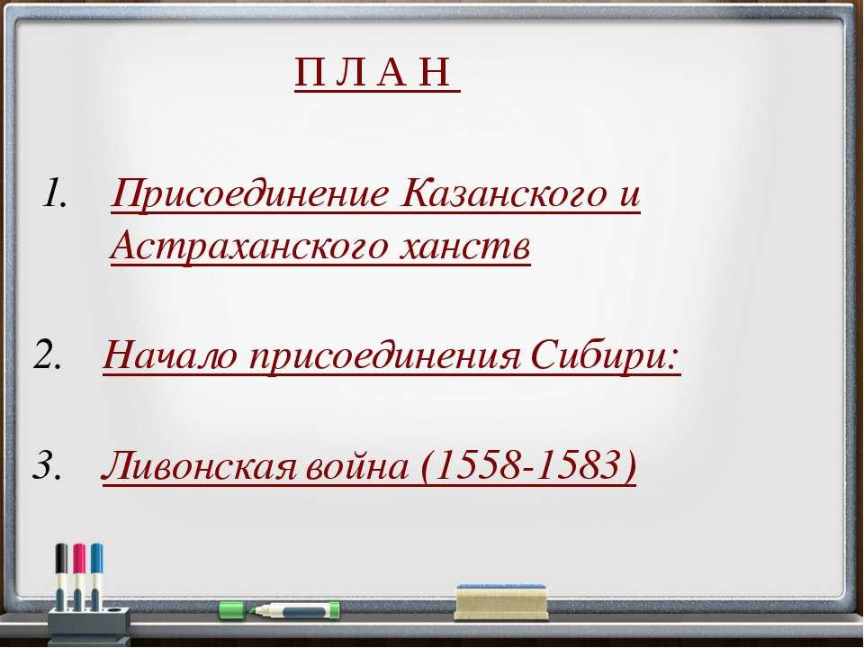 П Л А Н Начало присоединения Сибири: Ливонская война (1558-1583) Присоединени...