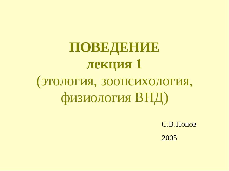 ПОВЕДЕНИЕ лекция 1 (этология, зоопсихология, физиология ВНД) С.В.Попов 2005