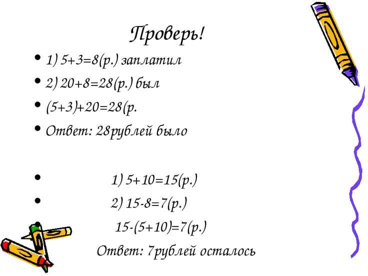 Проверь! 1) 5+3=8(р.) заплатил 2) 20+8=28(р.) был (5+3)+20=28(р. Ответ: 28руб...