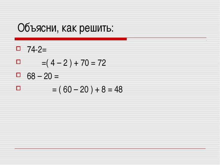 Объясни, как решить: 74-2= =( 4 – 2 ) + 70 = 72 68 – 20 = = ( 60 – 20 ) + 8 = 48