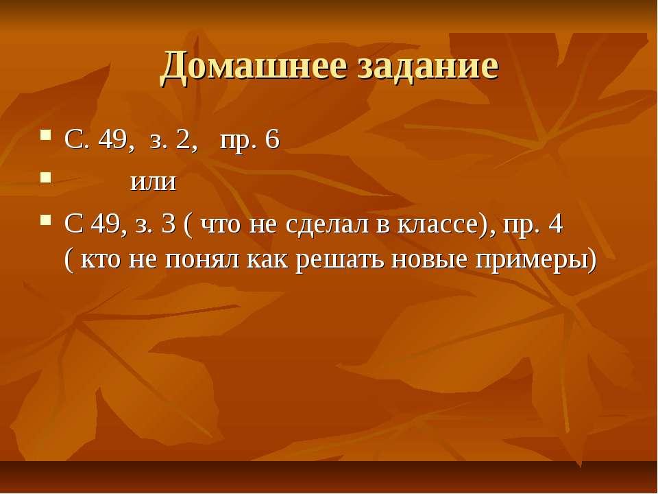 Домашнее задание С. 49, з. 2, пр. 6 или С 49, з. 3 ( что не сделал в классе),...