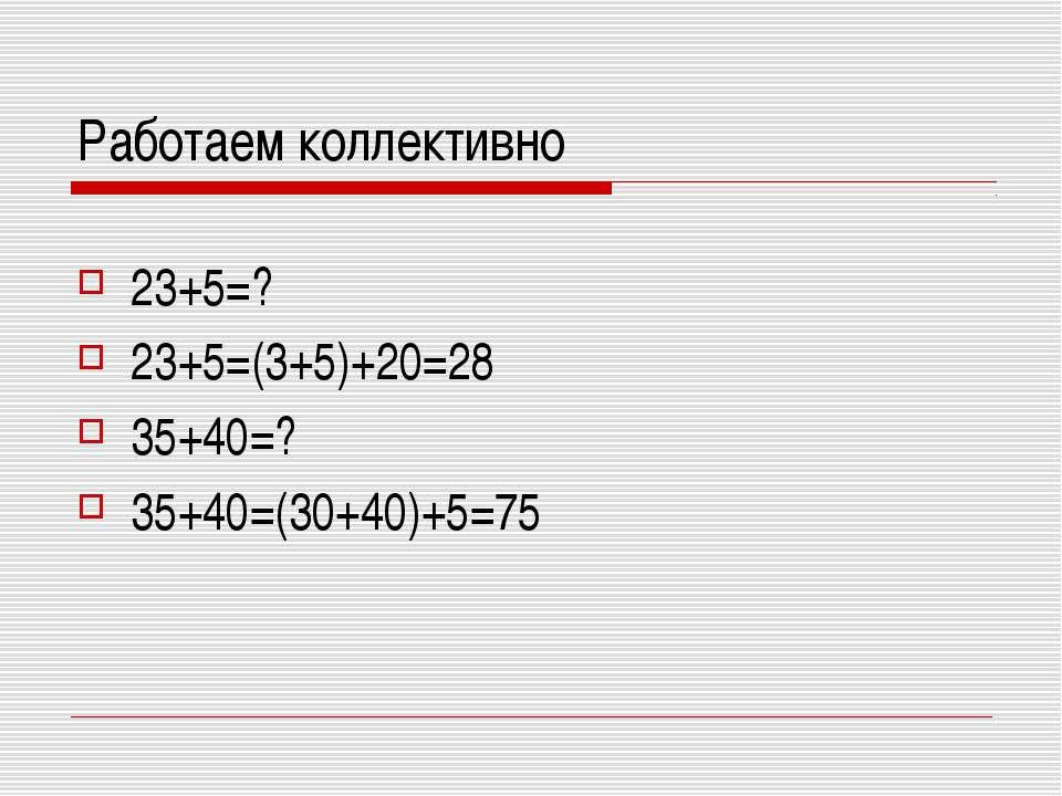 Работаем коллективно 23+5=? 23+5=(3+5)+20=28 35+40=? 35+40=(30+40)+5=75