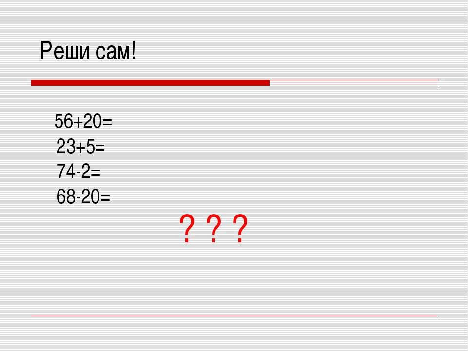 Реши сам! 56+20= 23+5= 74-2= 68-20= ? ? ?