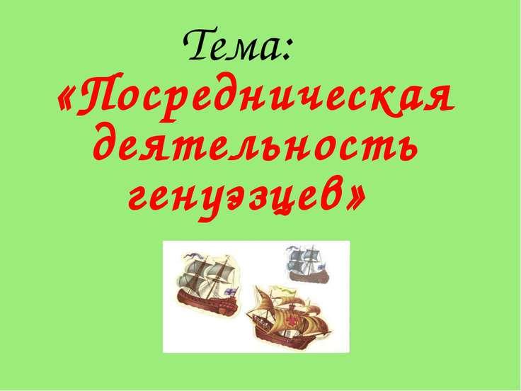 Тема: «Посредническая деятельность генуэзцев»