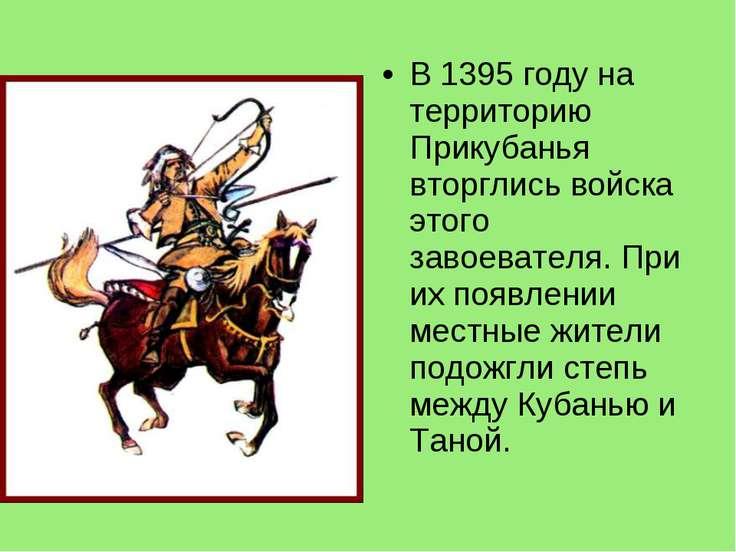 В 1395 году на территорию Прикубанья вторглись войска этого завоевателя. При ...