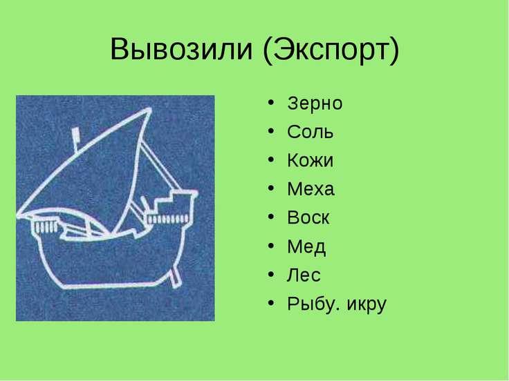 Вывозили (Экспорт) Зерно Соль Кожи Меха Воск Мед Лес Рыбу. икру