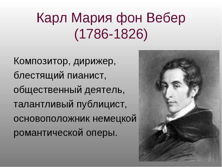 Карл Мария фон Вебер (1786-1826) Композитор, дирижер, блестящий пианист, обще...