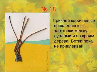 № 18 Приклей коричневые проклеенные заготовки между дуплами и по краям дерева...