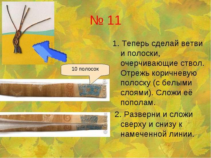 № 11 1. Теперь сделай ветви и полоски, очерчивающие ствол. Отрежь коричневую ...