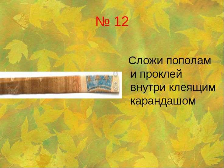 № 12 Сложи пополам и проклей внутри клеящим карандашом