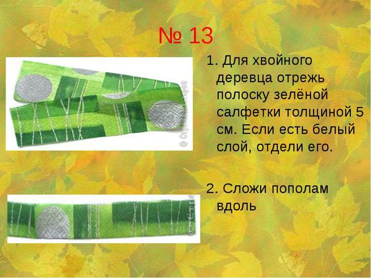 № 13 1. Для хвойного деревца отрежь полоску зелёной салфетки толщиной 5 см. Е...