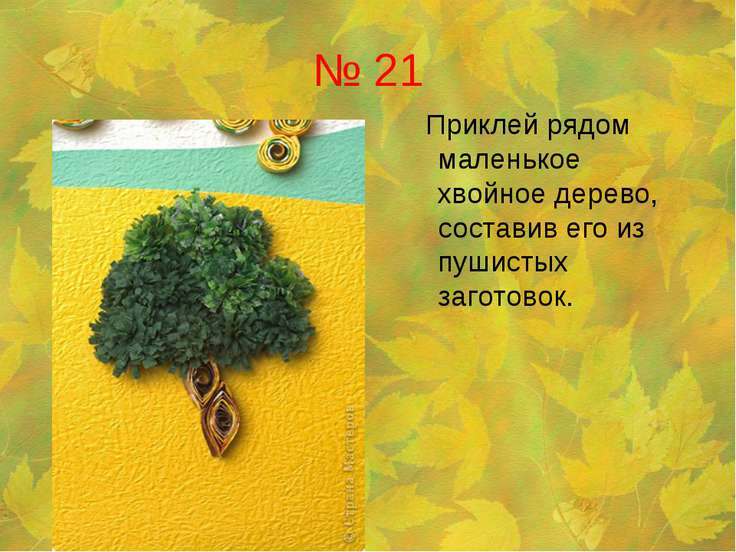 № 21 Приклей рядом маленькое хвойное дерево, составив его из пушистых заготовок.