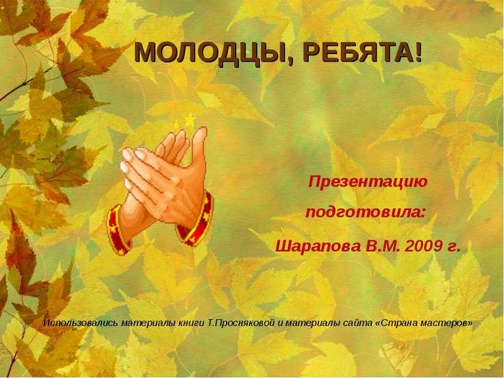 МОЛОДЦЫ, РЕБЯТА! Использовались материалы книги Т.Просняковой и материалы сай...