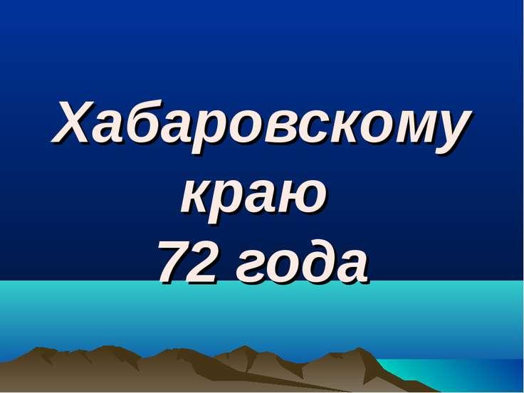 Хабаровскому краю 72 года