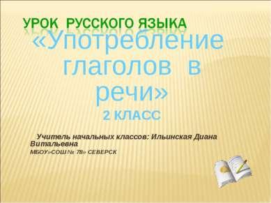 «Употребление глаголов в речи» 2 КЛАСС Учитель начальных классов: Ильинская Д...