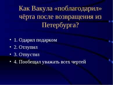 Как Вакула «поблагодарил» чёрта после возвращения из Петербурга? 1. Одарил по...