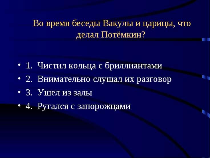 Во время беседы Вакулы и царицы, что делал Потёмкин? 1. Чистил кольца с брилл...