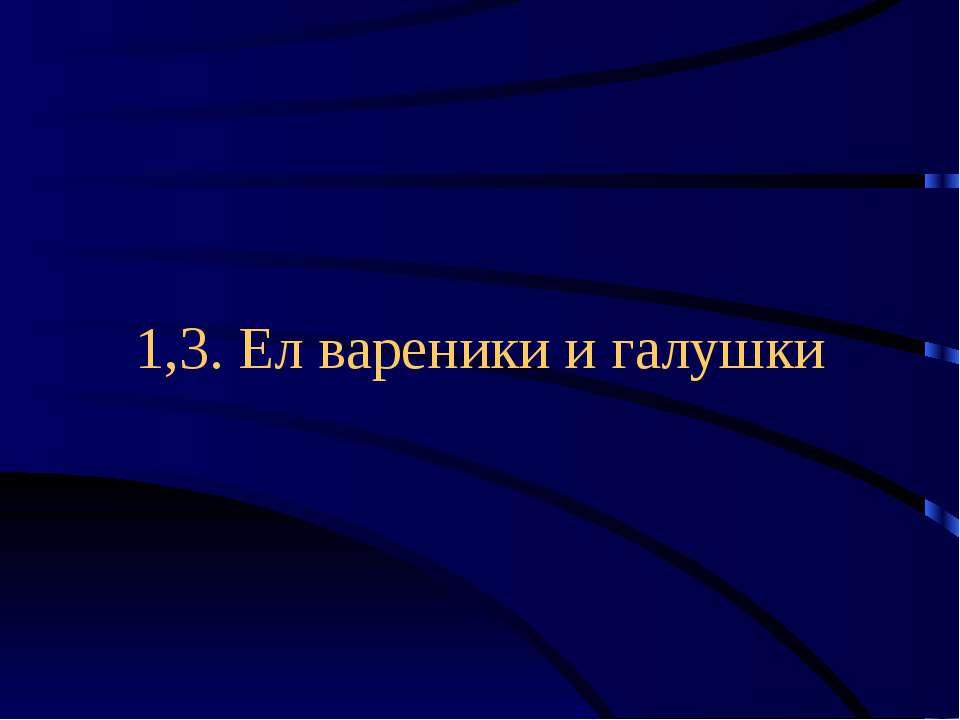 1,3. Ел вареники и галушки