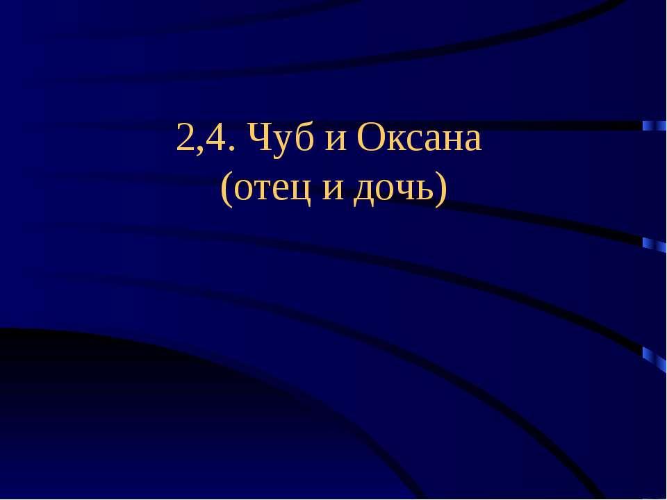 2,4. Чуб и Оксана (отец и дочь)