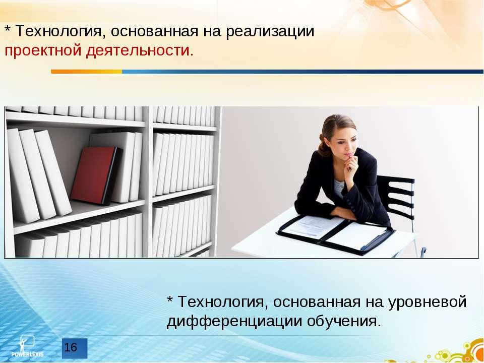 * Технология, основанная на реализации проектной деятельности. * Технология, ...