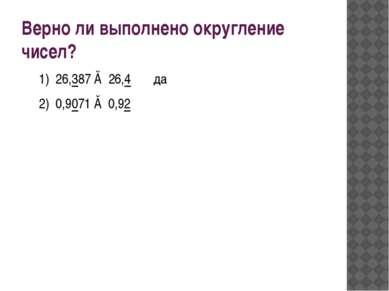 Верно ли выполнено округление чисел? 1) 26,387 ≈ 26,4 да 2) 0,9071 ≈ 0,92