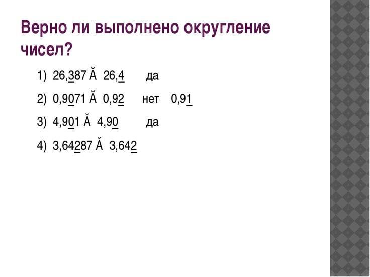 Верно ли выполнено округление чисел? 1) 26,387 ≈ 26,4 да 2) 0,9071 ≈ 0,92 нет...