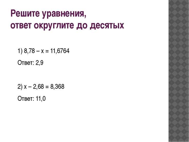 Решите уравнения, ответ округлите до десятых 1) 8,78 – х = 11,6764 Ответ: 2,9...