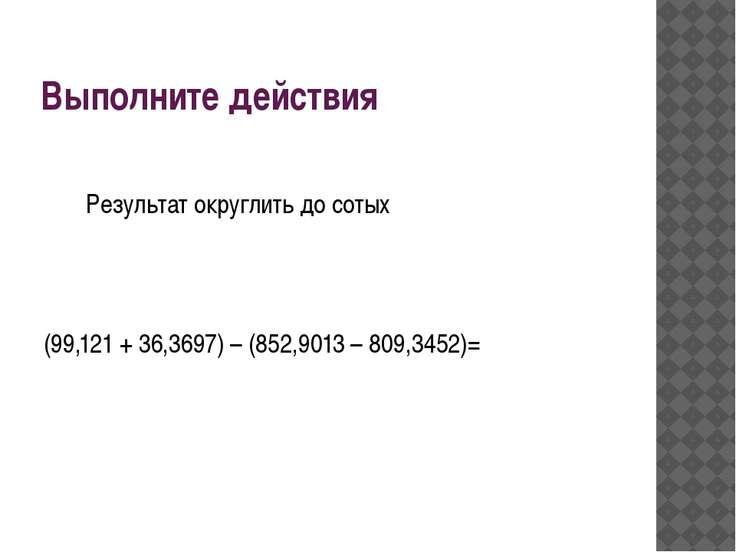 Выполните действия Результат округлить до сотых (99,121 + 36,3697) – (852,901...