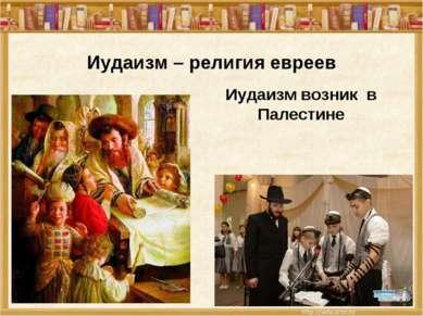 Иудаизм – религия евреев Иудаизм возник в Палестине