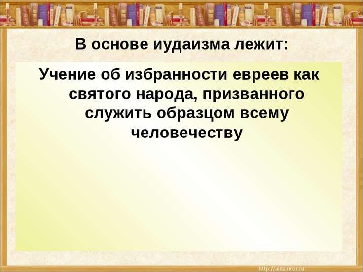 В основе иудаизма лежит: Учение об избранности евреев как святого народа, при...