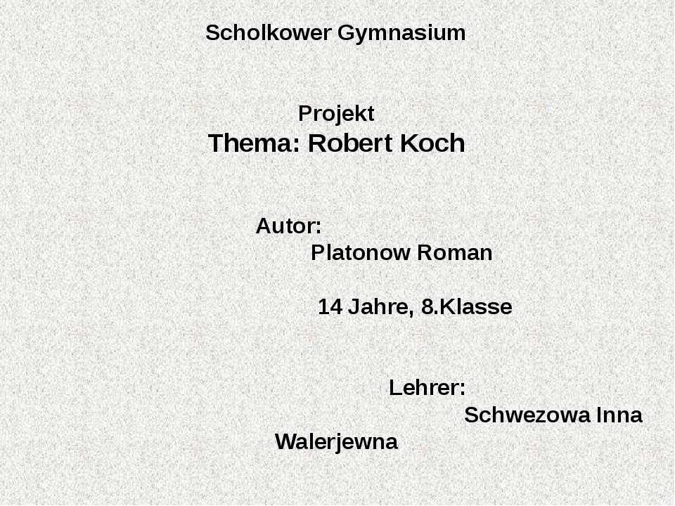 Scholkower Gymnasium Projekt Thema: Robert Koch   Autor: Platonow Roman 1...